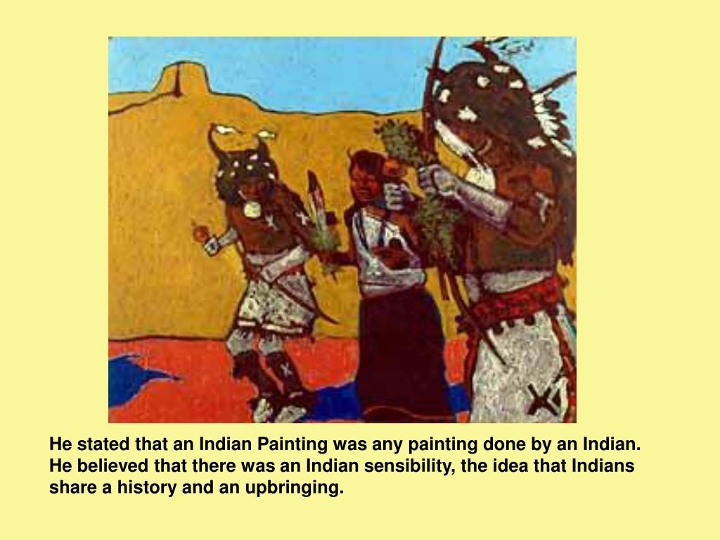 He stated that an Indian Painting was any painting done by an Indian.  He believed that there was an Indian sensibility, the idea that Indians share a history and an upbringing.