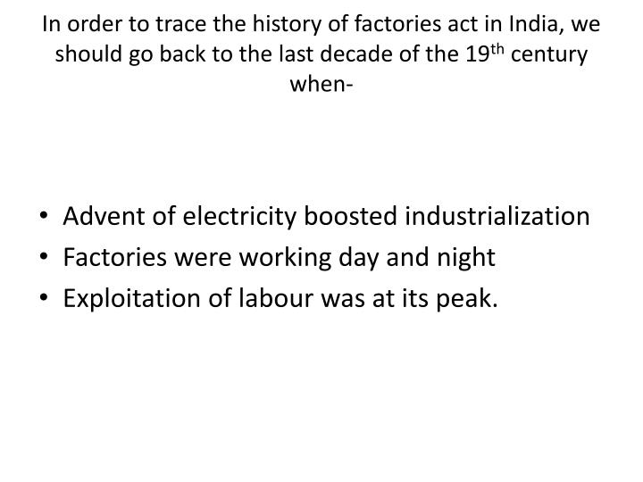 In order to trace the history of factories act in India, we should go back to the last decade of the...