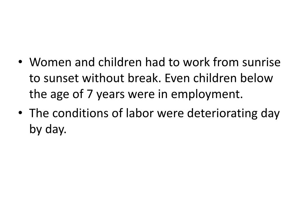 Women and children had to work from sunrise to sunset without break. Even children below the age of 7 years were in employment.