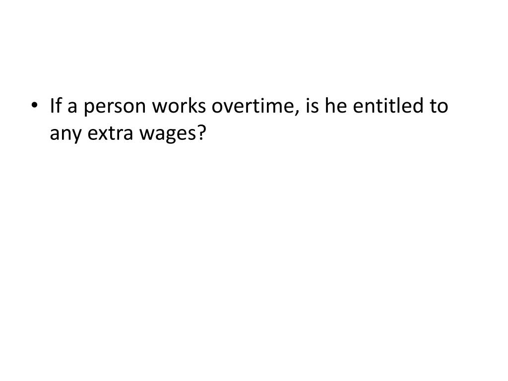 If a person works overtime, is he entitled to any extra wages?