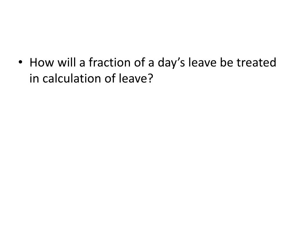 How will a fraction of a day's leave be treated in calculation of leave?