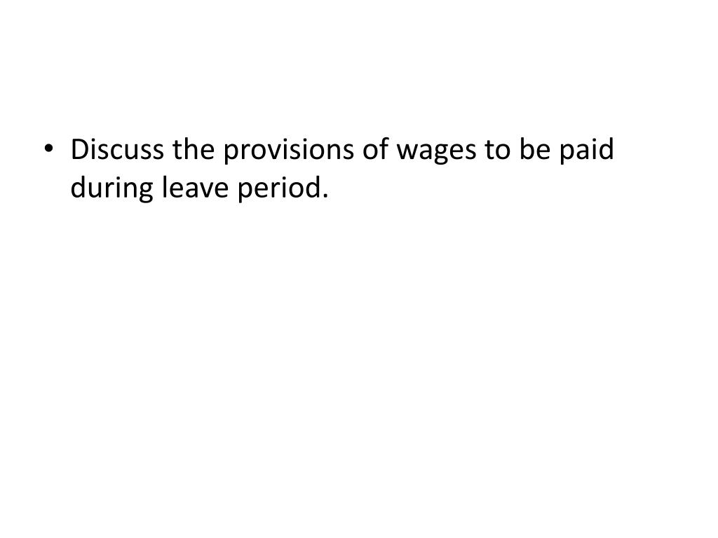 Discuss the provisions of wages to be paid during leave period.