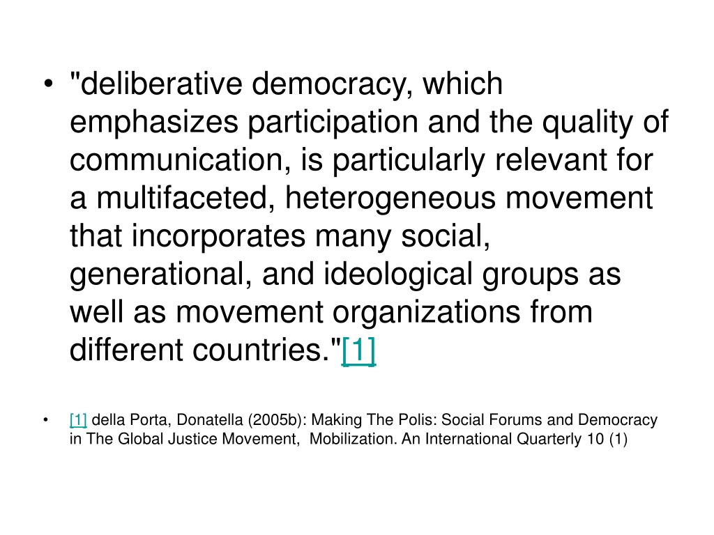 """deliberative democracy, which emphasizes participation and the quality of communication, is particularly relevant for a multifaceted, heterogeneous movement that incorporates many social, generational, and ideological groups as well as movement organizations from different countries."""