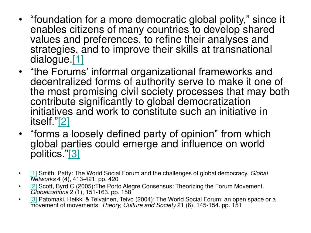 """foundation for a more democratic global polity,"" since it enables citizens of many countries to develop shared values and preferences, to refine their analyses and strategies, and to improve their skills at transnational dialogue."