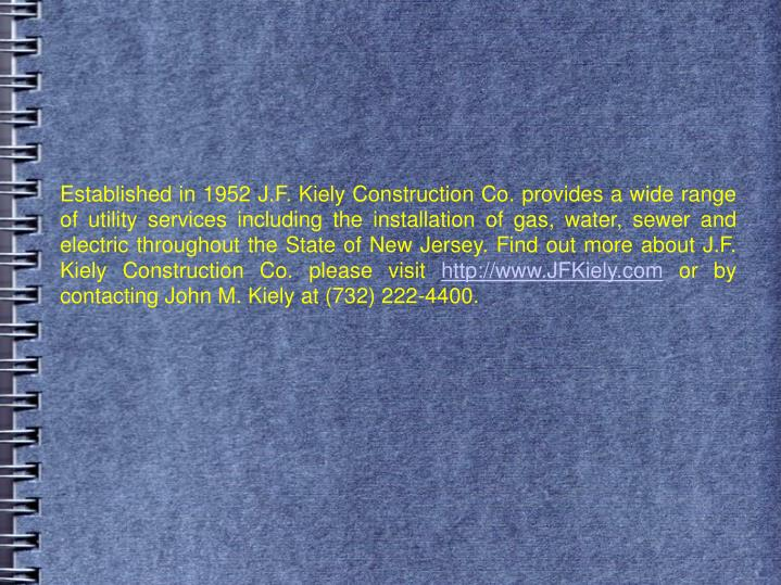 Established in 1952 J.F. Kiely Construction Co. provides a wide range of utility services including the installation of gas, water, sewer and electric throughout the State of New Jersey. Find out more about J.F. Kiely Construction Co. please visit
