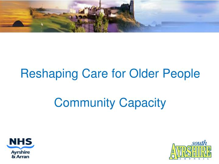 Reshaping care for older people community capacity l.jpg