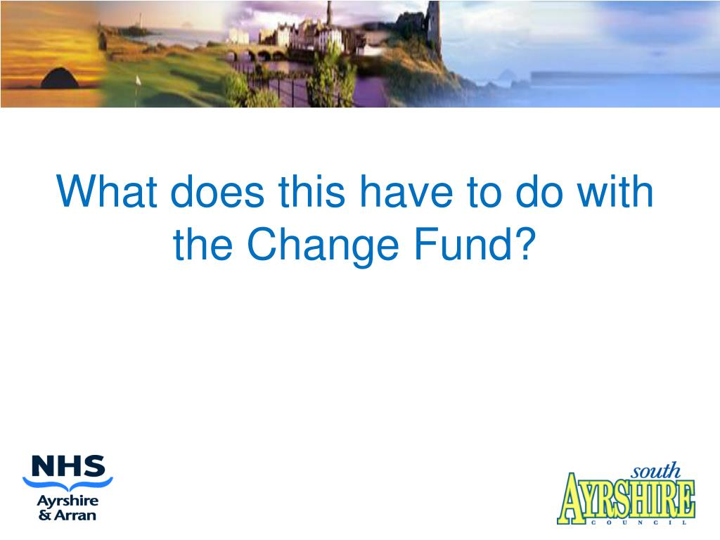 What does this have to do with the Change Fund?