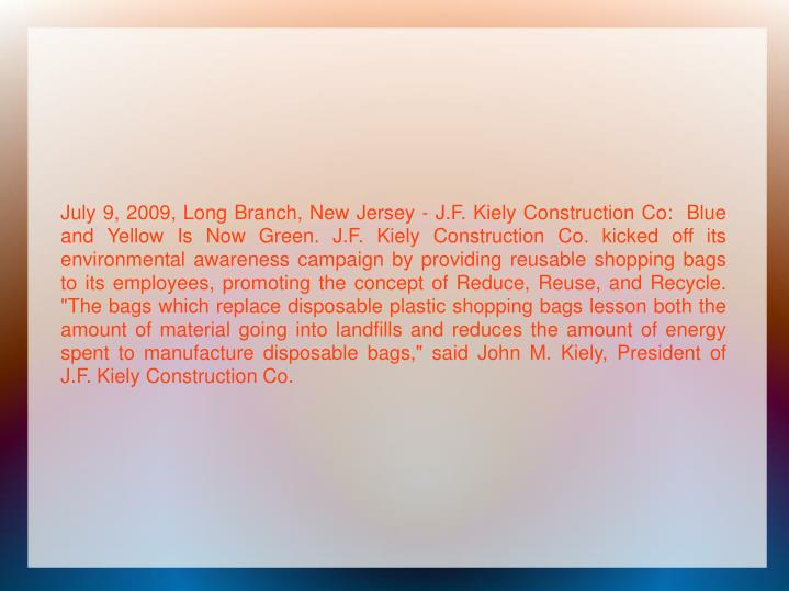 """July 9, 2009, Long Branch, New Jersey - J.F. Kiely Construction Co:  Blue and Yellow Is Now Green. J.F. Kiely Construction Co. kicked off its environmental awareness campaign by providing reusable shopping bags to its employees, promoting the concept of Reduce, Reuse, and Recycle. """"The bags which replace disposable plastic shopping bags lesson both the amount of material going into landfills and reduces the amount of energy spent to manufacture disposable bags,"""" said John M. Kiely, President of J.F. Kiely Construction Co."""