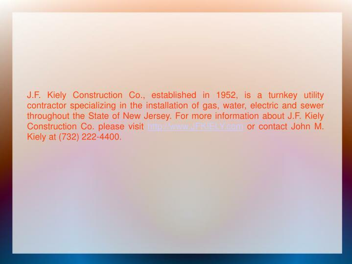 J.F. Kiely Construction Co., established in 1952, is a turnkey utility contractor specializing in the installation of gas, water, electric and sewer throughout the State of New Jersey. For more information about J.F. Kiely Construction Co. please visit