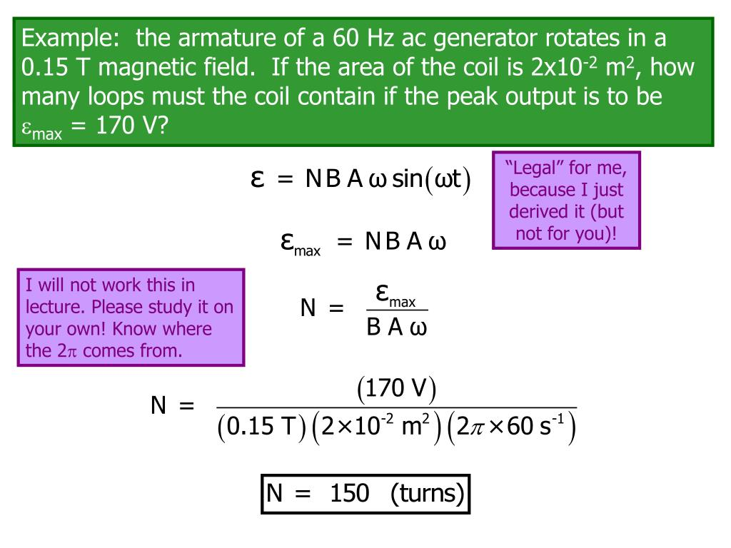 Example:  the armature of a 60 Hz ac generator rotates in a 0.15 T magnetic field.  If the area of the coil is 2x10