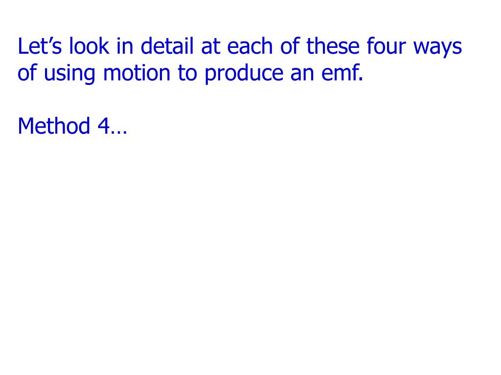 Let's look in detail at each of these four ways of using motion to produce an emf.