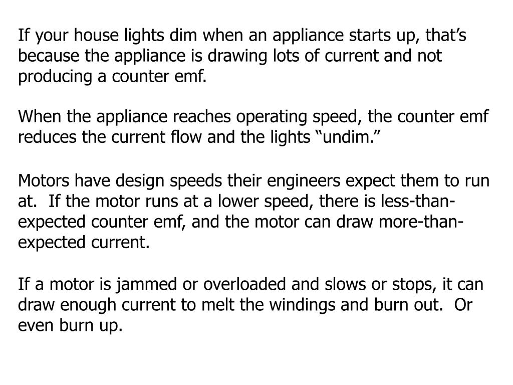 If your house lights dim when an appliance starts up, that's because the appliance is drawing lots of current and not producing a counter emf.