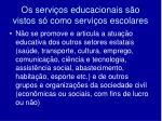 os servi os educacionais s o vistos s como servi os escolares