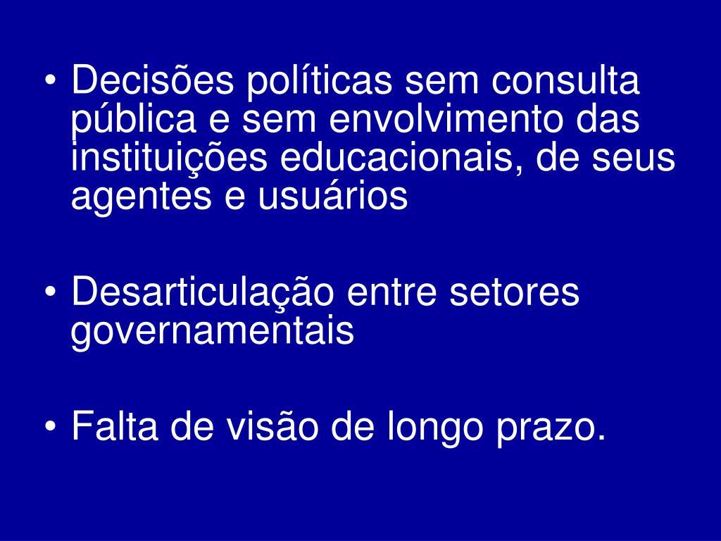 Decisões políticas sem consulta pública e sem envolvimento das instituições educacionais, de seus agentes e usuários
