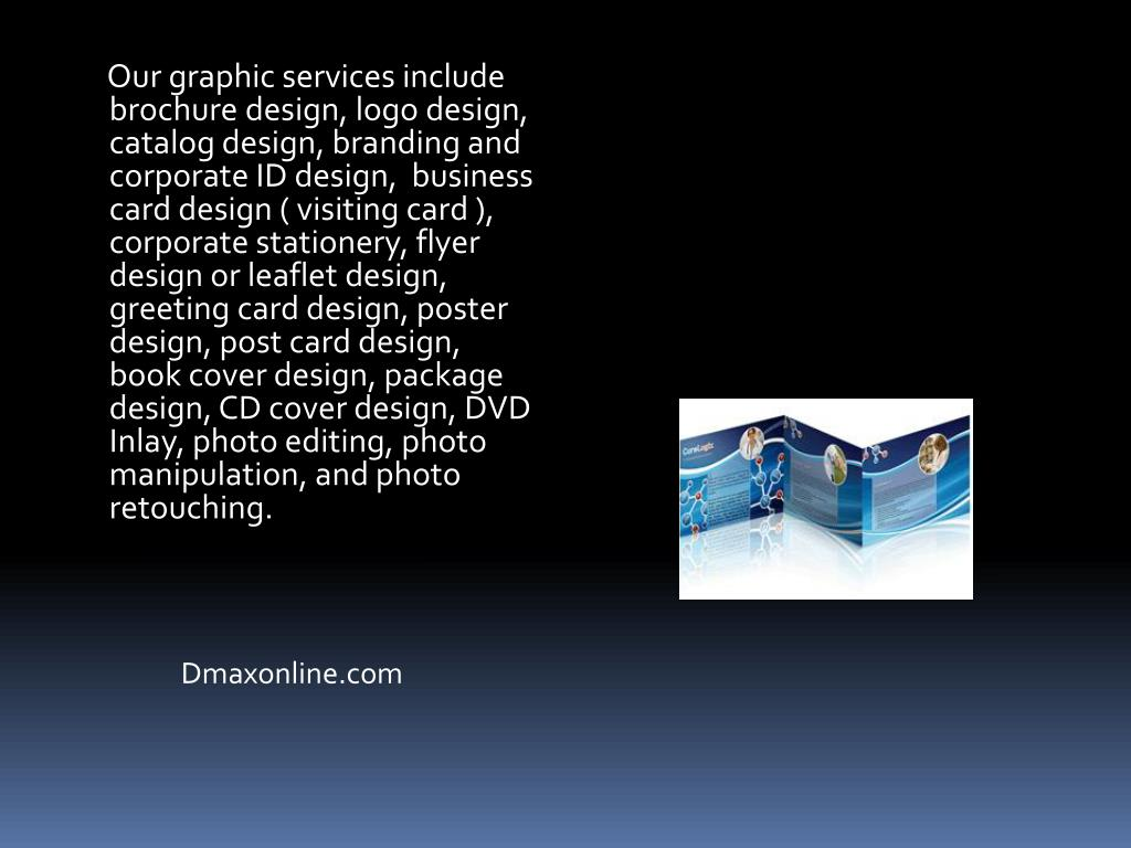Our graphic services include brochure design, logo design, catalog design, branding and corporate ID design,  business card design ( visiting card ), corporate stationery, flyer design or leaflet design, greeting card design, poster design, post card design, book cover design, package design, CD cover design, DVD Inlay, photo editing, photo manipulation, and photo retouching.