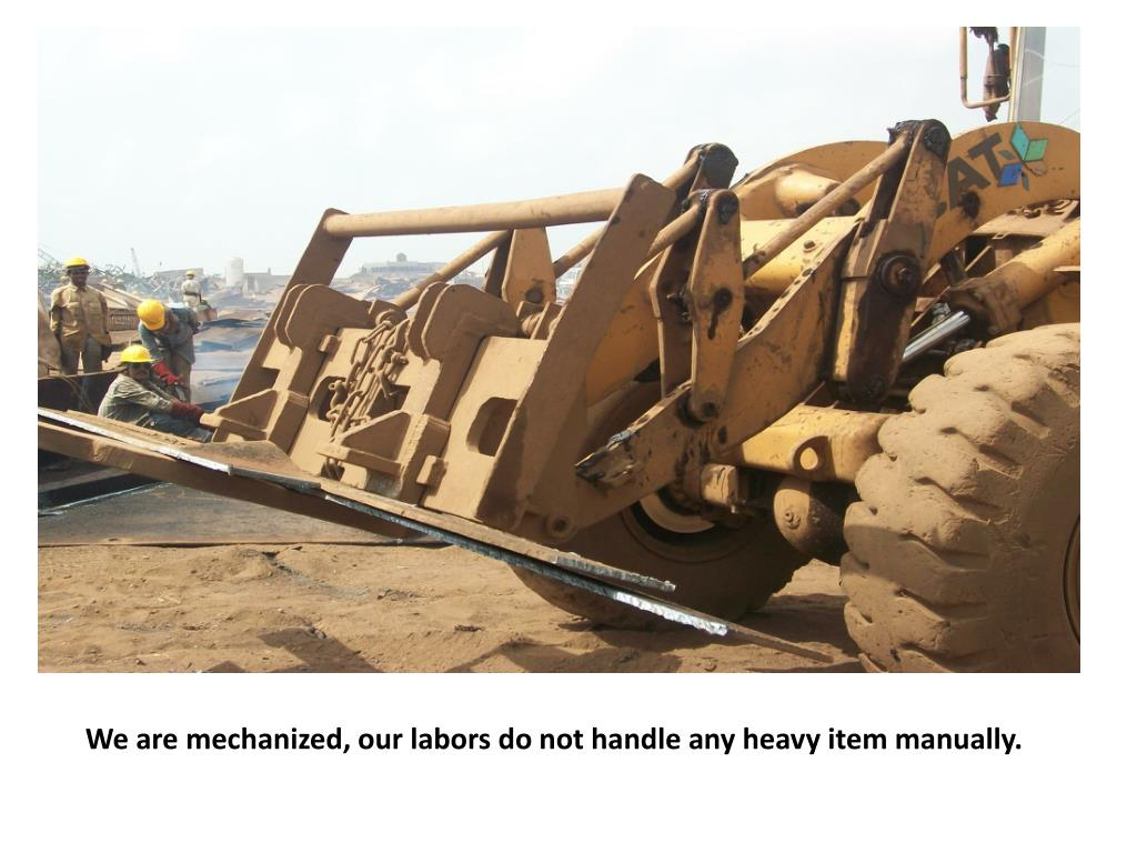 We are mechanized, our labors do not handle any heavy item manually.