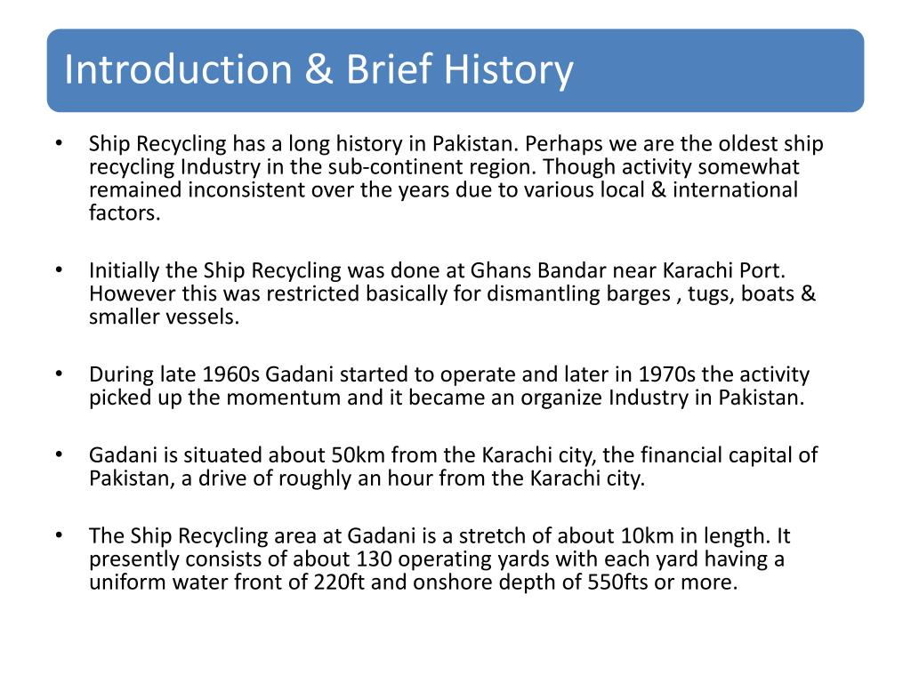 Ship Recycling has a long history in Pakistan. Perhaps we are the oldest ship recycling Industry in the sub-continent region. Though activity somewhat  remained inconsistent over the years due to various local & international factors.