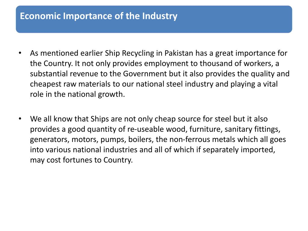 As mentioned earlier Ship Recycling in Pakistan has a great importance for the Country. It not only provides employment to thousand of workers, a substantial revenue to the Government but it also provides the quality and cheapest raw materials to our national steel industry and playing a vital role in the national growth.