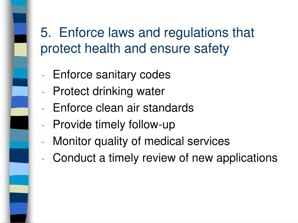 5.  Enforce laws and regulations that protect health and ensure safety