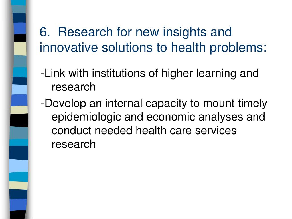6.  Research for new insights and innovative solutions to health problems: