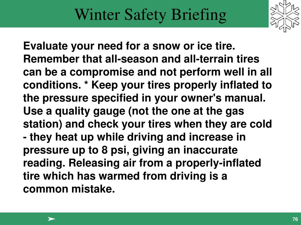 Evaluate your need for a snow or ice tire. Remember that all-season and all-terrain tires can be a compromise and not perform well in all conditions. * Keep your tires properly inflated to the pressure specified in your owner's manual. Use a quality gauge (not the one at the gas station) and check your tires when they are cold - they heat up while driving and increase in pressure up to 8 psi, giving an inaccurate reading. Releasing air from a properly-inflated tire which has warmed from driving is a common mistake.