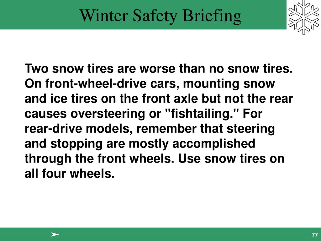 "Two snow tires are worse than no snow tires. On front-wheel-drive cars, mounting snow and ice tires on the front axle but not the rear causes oversteering or ""fishtailing."" For rear-drive models, remember that steering and stopping are mostly accomplished through the front wheels. Use snow tires on all four wheels."