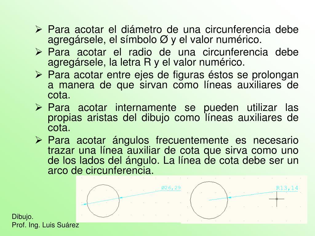 Para acotar el diámetro de una circunferencia debe agregársele, el símbolo Ø y el valor numérico.
