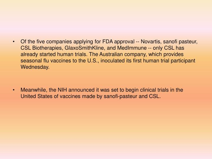 Of the five companies applying for FDA approval -- Novartis, sanofi pasteur, CSL Biotherapies, GlaxoSmithKline, and MedImmune -- only CSL has already started human trials. The Australian company, which provides seasonal flu vaccines to the U.S., inoculated its first human trial participant Wednesday.