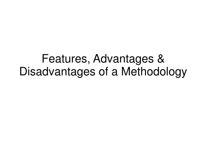 Features advantages disadvantages of a methodology