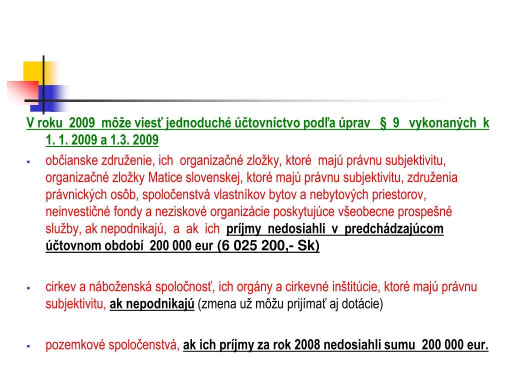 V roku  2009  môže viesť jednoduché účtovníctvo podľa úprav   §  9   vykonaných  k 1. 1. 2009 a 1.3. 2009
