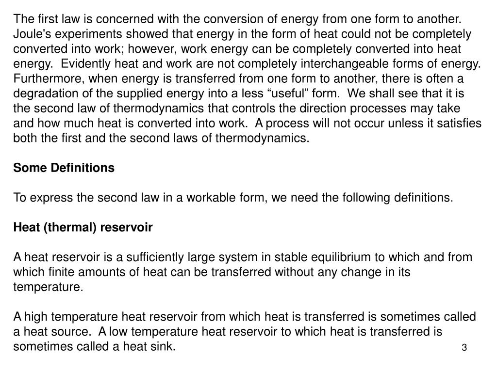 """The first law is concerned with the conversion of energy from one form to another.  Joule's experiments showed that energy in the form of heat could not be completely converted into work; however, work energy can be completely converted into heat energy.  Evidently heat and work are not completely interchangeable forms of energy.  Furthermore, when energy is transferred from one form to another, there is often a degradation of the supplied energy into a less """"useful"""" form.  We shall see that it is the second law of thermodynamics that controls the direction processes may take and how much heat is converted into work.  A process will not occur unless it satisfies both the first and the second laws of thermodynamics."""