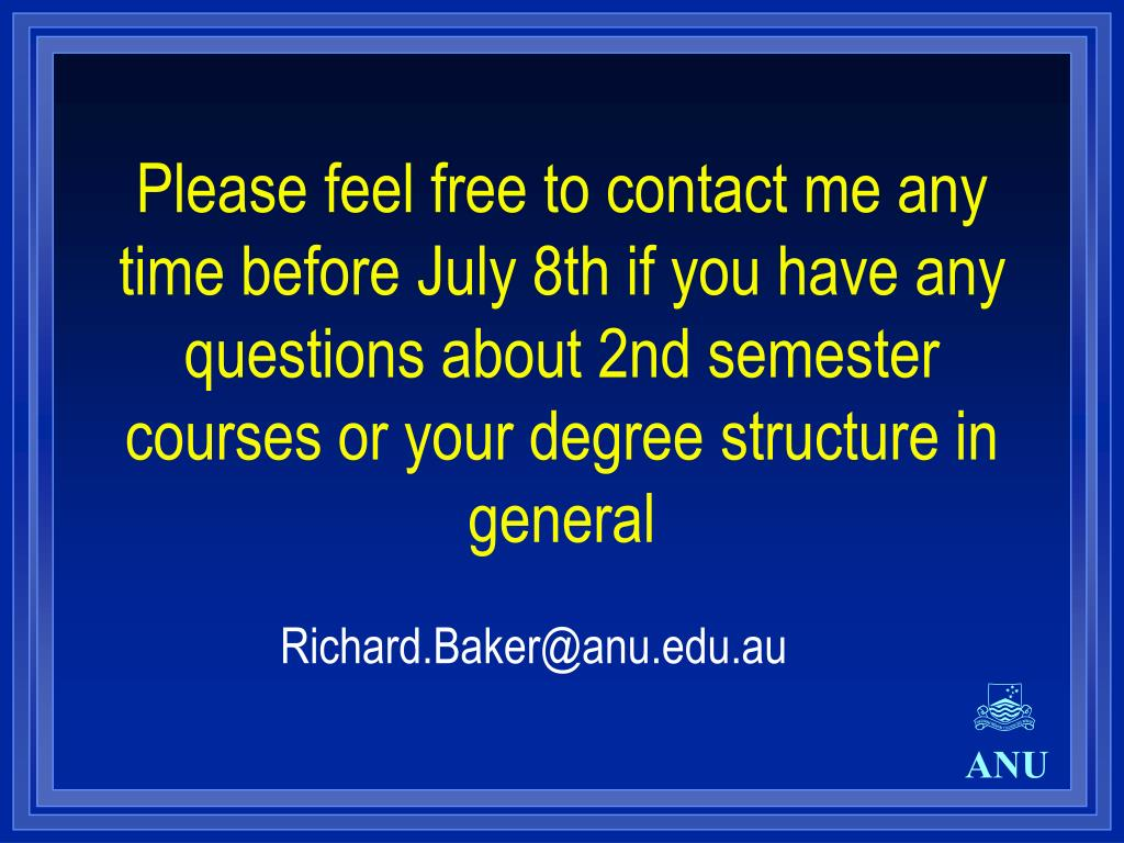 Please feel free to contact me any time before July 8th if you have any questions about 2nd semester courses or your degree structure in general