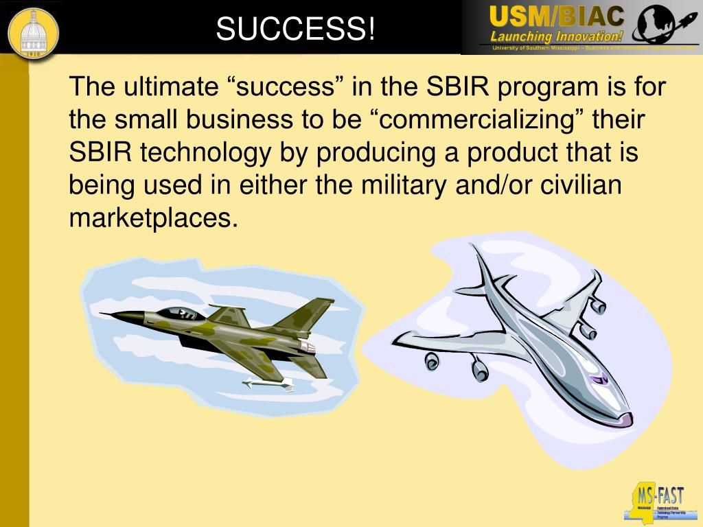 "The ultimate ""success"" in the SBIR program is for the small business to be ""commercializing"" their SBIR technology by producing a product that is being used in either the military and/or civilian marketplaces."