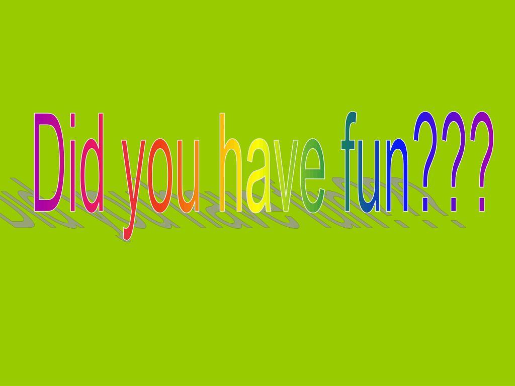 Did you have fun???