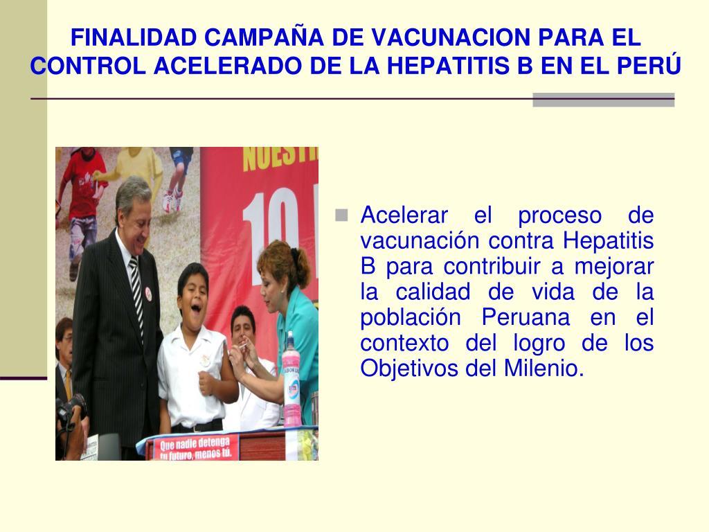 FINALIDAD CAMPAÑA DE VACUNACION PARA EL CONTROL ACELERADO DE LA HEPATITIS B EN EL PERÚ