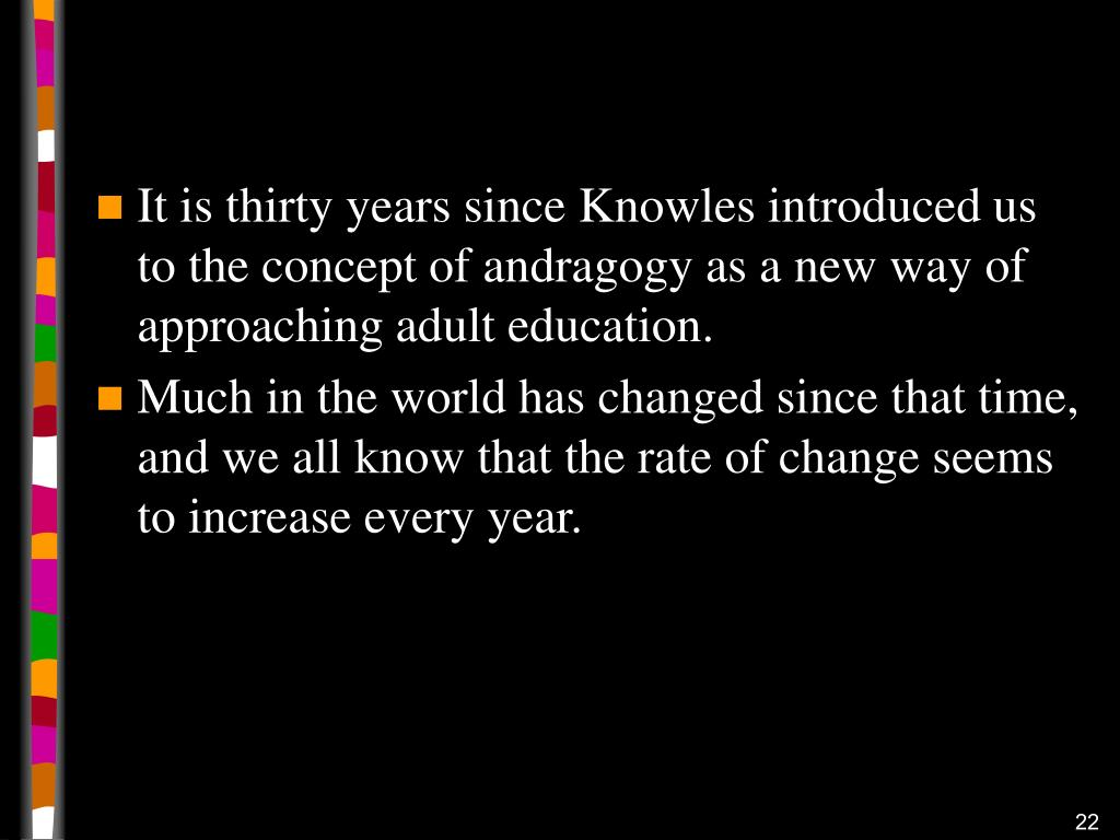 It is thirty years since Knowles introduced us to the concept of andragogy as a new way of approaching adult education.