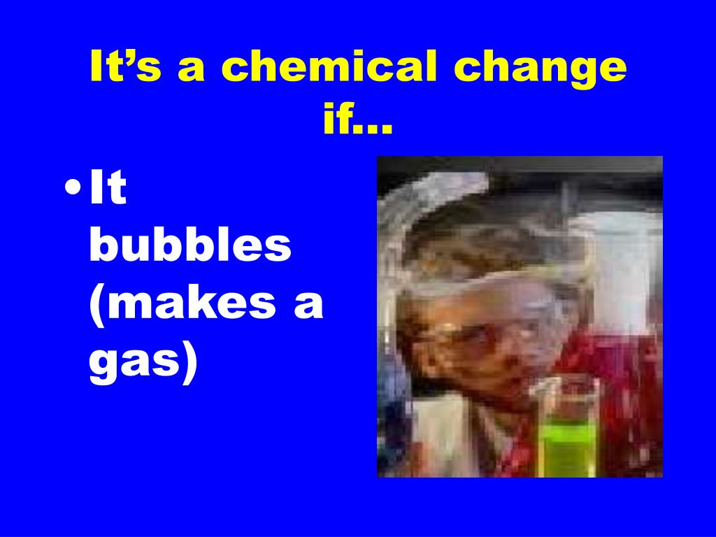 It's a chemical change if...
