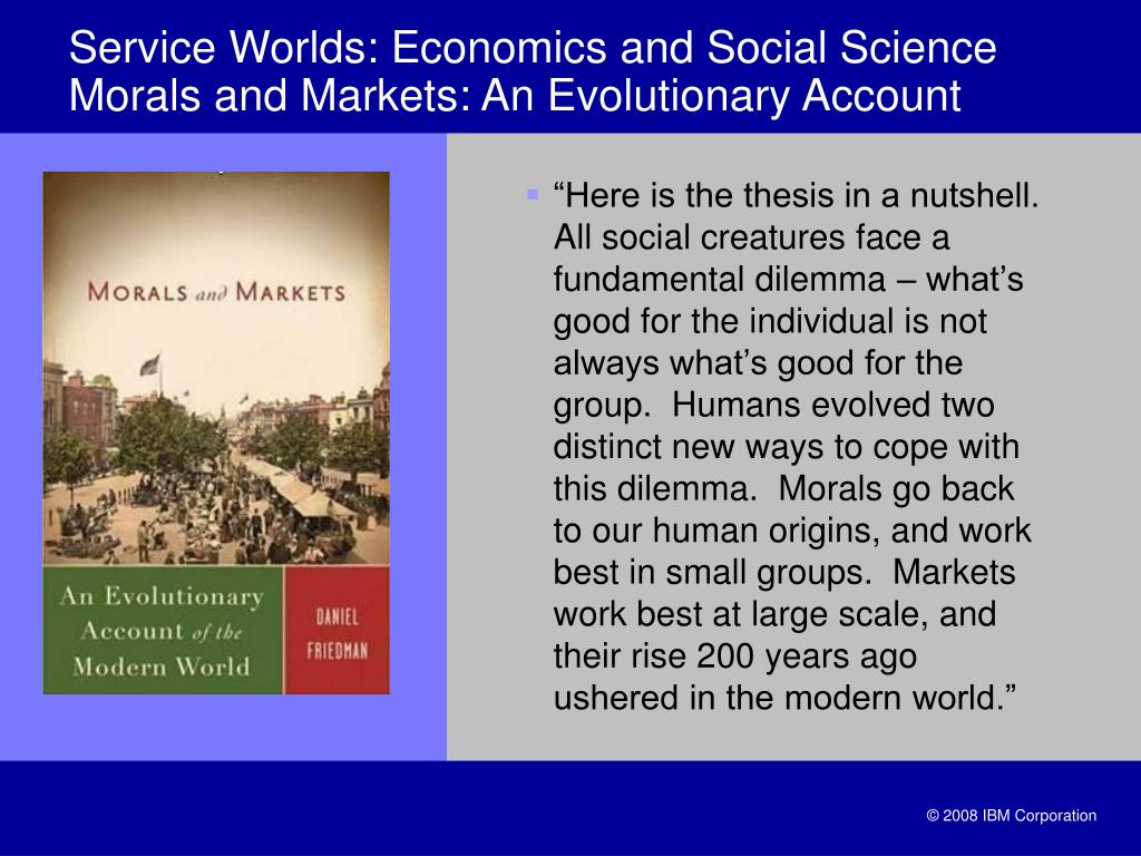 """Here is the thesis in a nutshell. All social creatures face a fundamental dilemma – what's good for the individual is not always what's good for the group.  Humans evolved two distinct new ways to cope with this dilemma.  Morals go back to our human origins, and work best in small groups.  Markets work best at large scale, and their rise 200 years ago ushered in the modern world."""