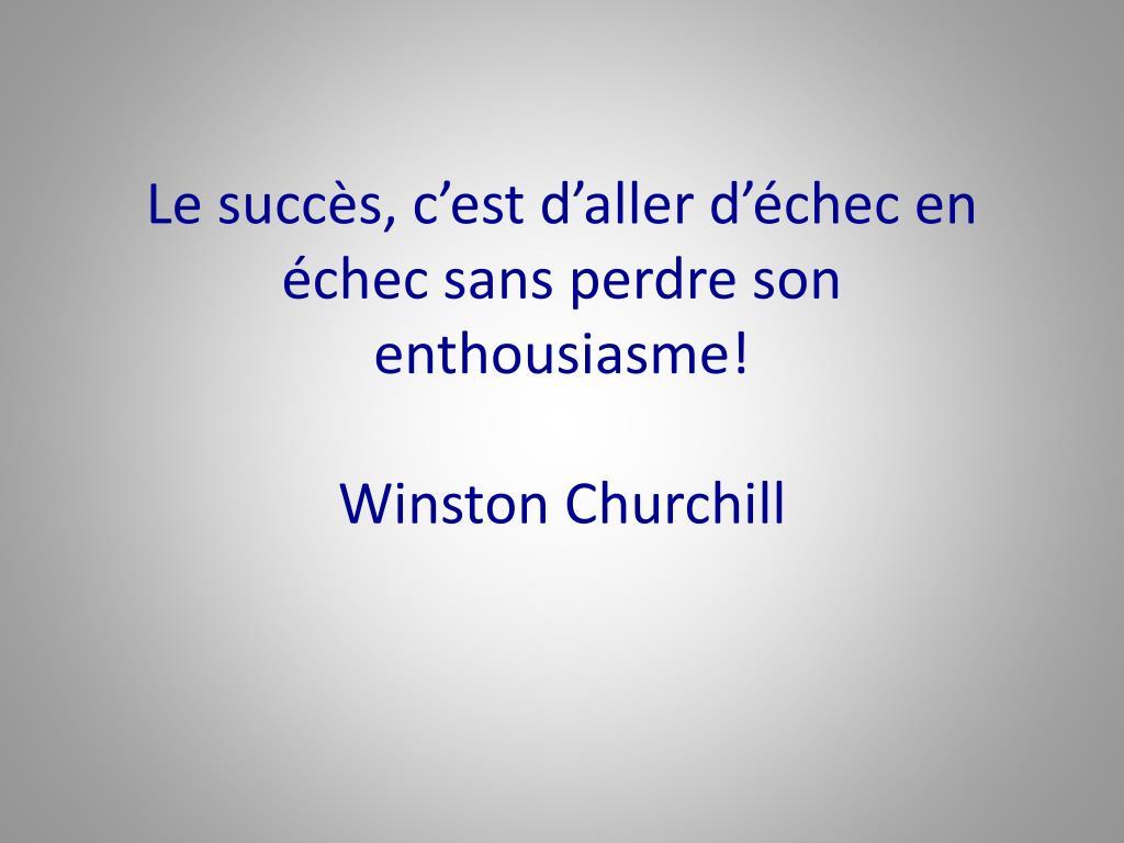 Le succès, c'est d'aller d'échec en échec sans perdre son  enthousiasme!