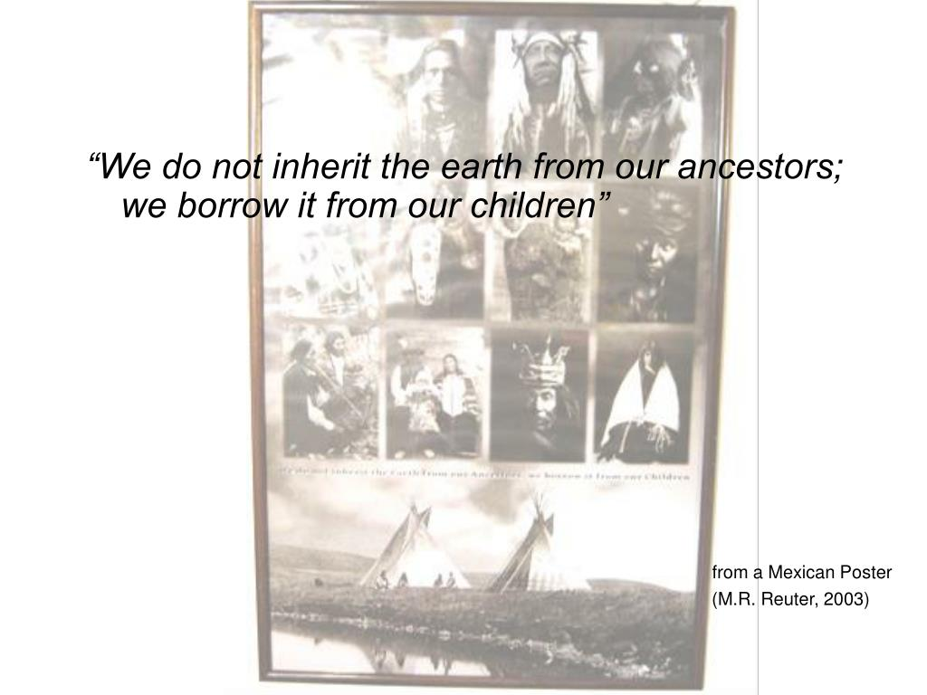 """We do not inherit the earth from our ancestors; we borrow it from our children"""