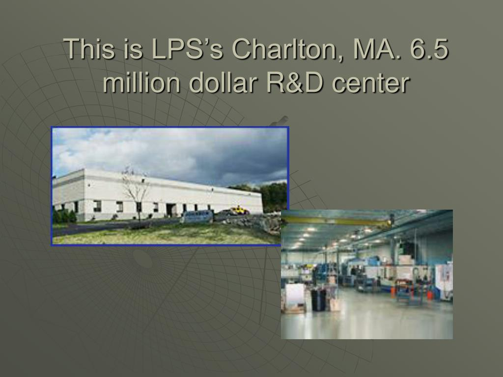This is LPS's Charlton, MA. 6.5 million dollar R&D center