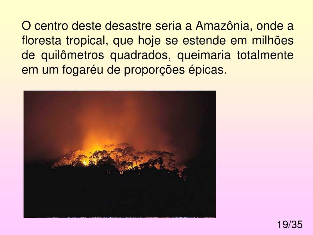 O centro deste desastre seria a Amazônia, onde a floresta tropical, que hoje se estende em milhões de quilômetros quadrados, queimaria totalmente em um fogaréu de proporções épicas.