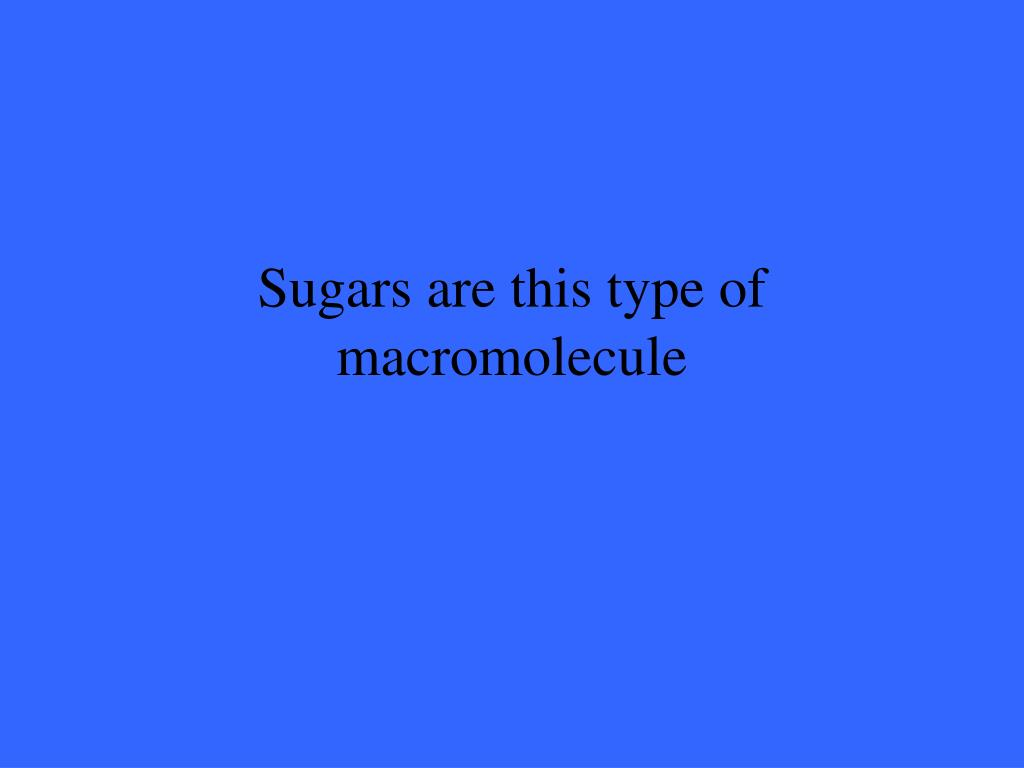 Sugars are this type of macromolecule