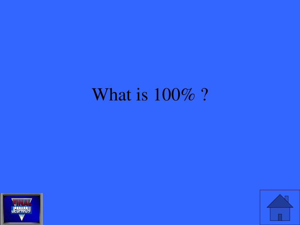 What is 100% ?