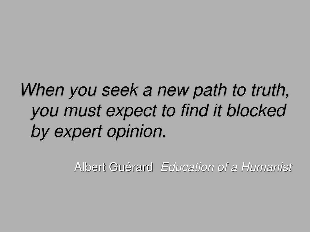 When you seek a new path to truth, you must expect to find it blocked by expert opinion.