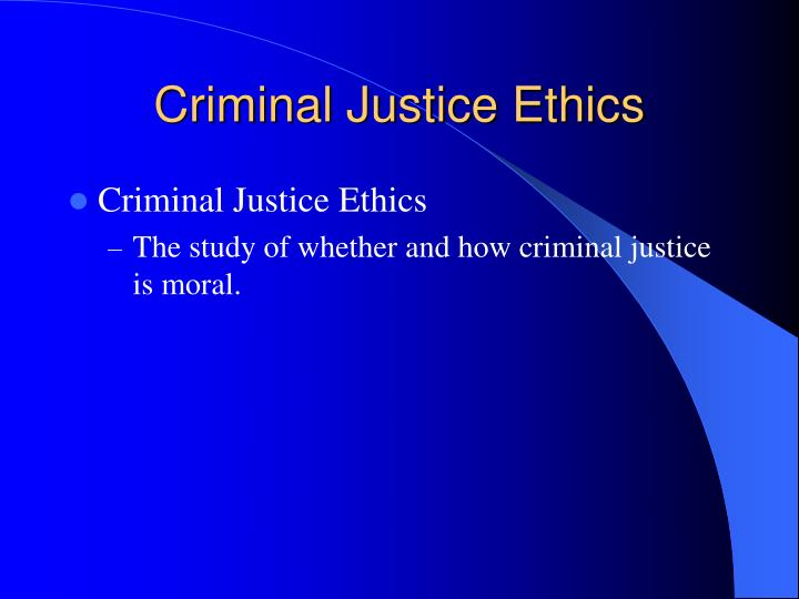 ethical behavior in criminal justice Increasing concerns about the accountability of criminal justice professionals at all levels has placed a heightened focus on the behavior of those who work in the system judges, attorneys.