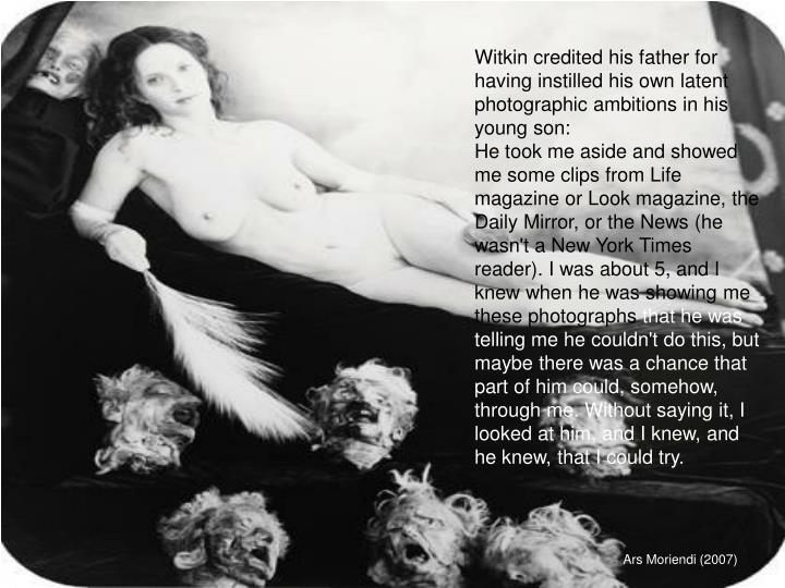 Witkin credited his father for having instilled his own latent photographic ambitions in his young s...