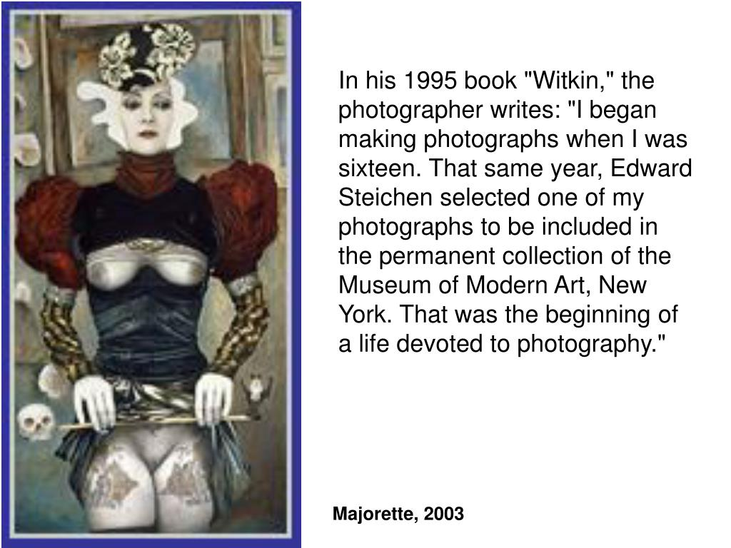 "In his 1995 book ""Witkin,"" the photographer writes: ""I began making photographs when I was sixteen. That same year, Edward Steichen selected one of my photographs to be included in the permanent collection of the Museum of Modern Art, New York. That was the beginning of a life devoted to photography."""