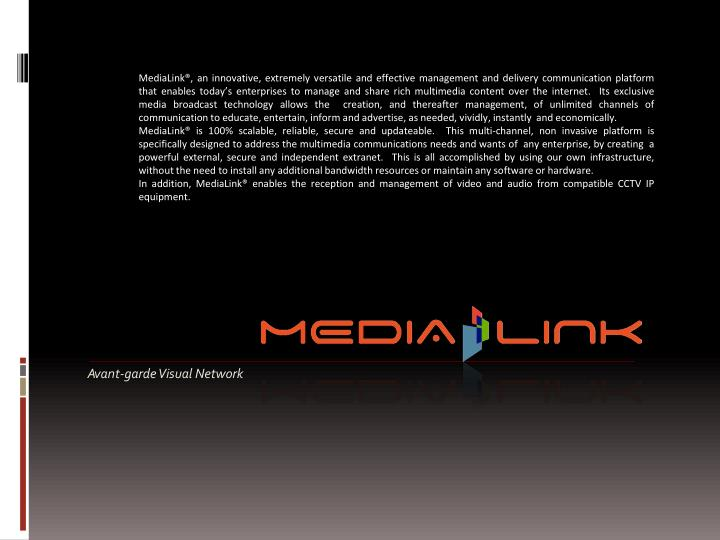 MediaLink®, an innovative, extremely versatile and effective management and delivery communication platform that enables today's enterprises to manage and share rich multimedia content over the internet. Its exclusive media broadcast technology allows the creation, and thereafter management, of unlimited channels of communication to educate, entertain, inform and advertise, as needed, vividly, instantly and economically.