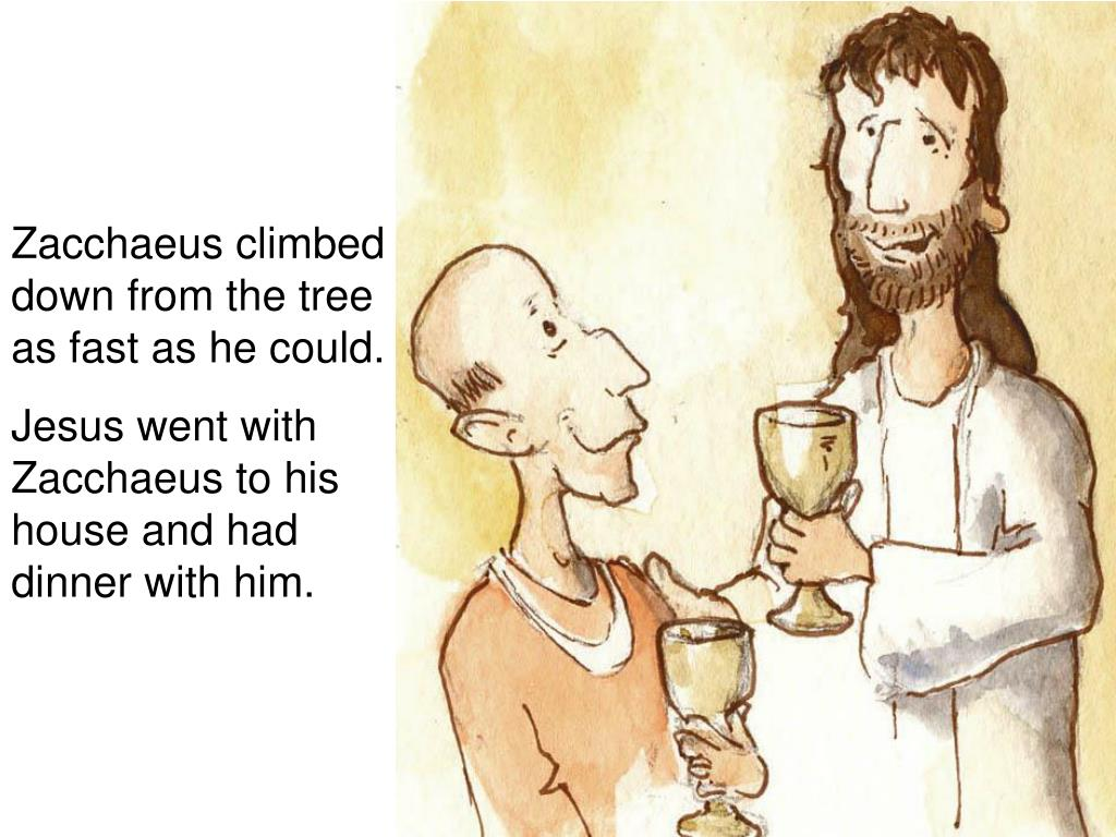 Zacchaeus climbed down from the tree as fast as he could.
